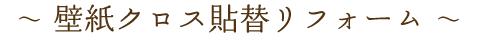 〜 壁紙クロス貼替リフォーム 〜