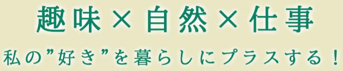 """趣味×自然×仕事 私の""""好き""""を暮らしにプラスする!"""